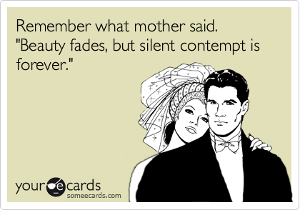 "Remember what mother said. ""Beauty fades, but silent contempt is forever."""