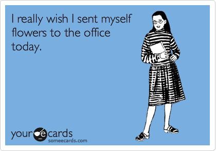 I really wish I sent myself flowers to the office today.