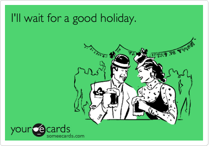 I'll wait for a good holiday.