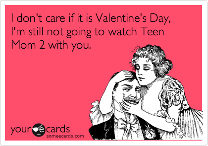 I don't care if it is Valentine's Day, I'm still not going to watch Teen Mom 2 with you.