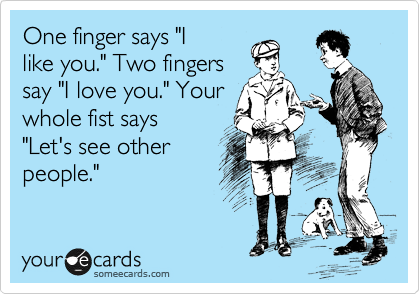 "One finger says ""I like you."" Two fingers say ""I love you."" Your whole fist says ""Let's see other people."""
