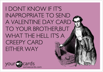 I DONT KNOW IF IT'S INAPROPRIATE TO SEND A VALENTINE DAY CARD TO YOUR BROTHER,BUT WHAT THE HELL IT'S A CREEPY CARD EITHER WAY