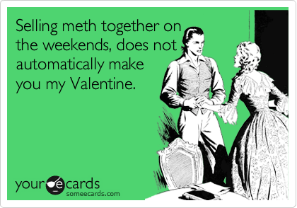 Selling meth together on the weekends, does not automatically make you my Valentine.