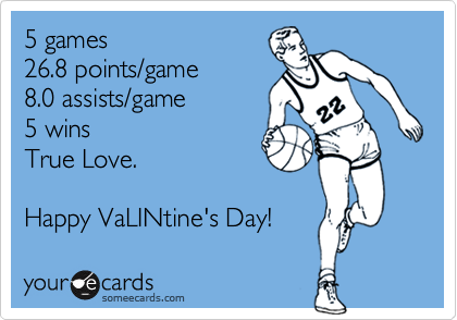 5 games  26.8 points/game  8.0 assists/game  5 wins True Love.    Happy VaLINtine's Day!