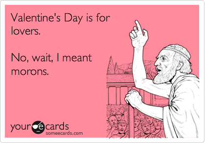 Valentine's Day is for lovers.   No, wait, I meant morons.