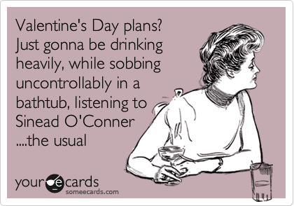 Valentine's Day plans? Just gonna be drinking heavily, while sobbing uncontrollably in a bathtub, listening to  Sinead O'Conner ....the usual