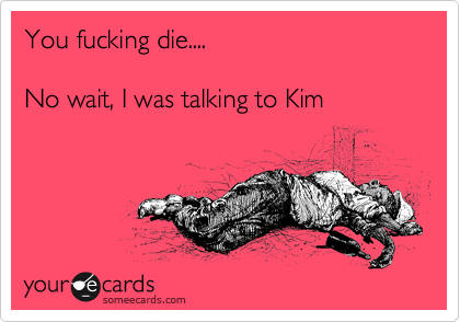 You fucking die....  No wait, I was talking to Kim
