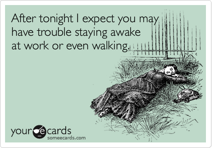 After tonight I expect you may have trouble staying awake at work or even walking.