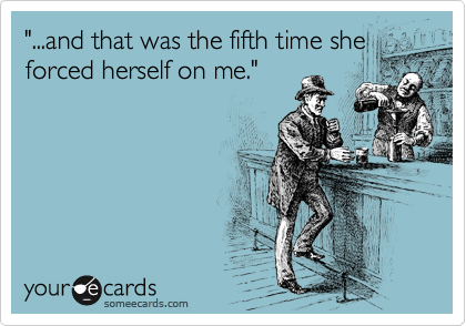 """""""...and that was the fifth time she forced herself on me."""""""