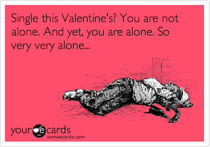 Single this Valentine's? You are not alone. And yet, you are alone. So very very alone...