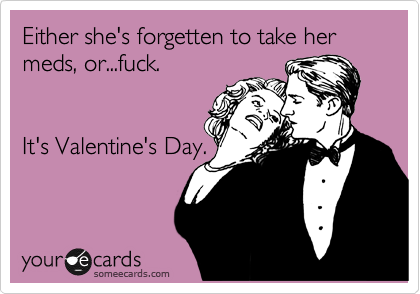 Either she's forgetten to take her meds, or...fuck.   It's Valentine's Day.