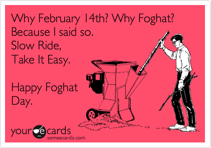 Why February 14th? Why Foghat?  Because I said so. Slow Ride,  Take It Easy.  Happy Foghat Day.