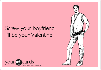 Screw your boyfriend,  I'll be your Valentine