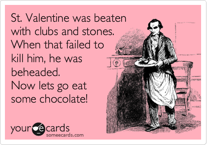 St. Valentine was beaten  with clubs and stones.  When that failed to  kill him, he was  beheaded.  Now lets go eat some chocolate!