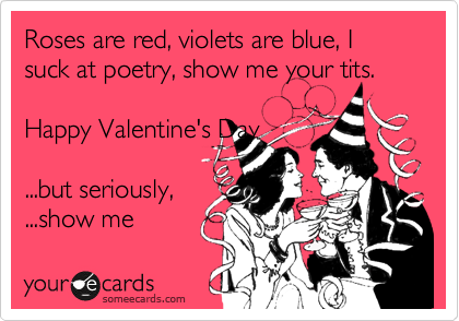 Roses are red, violets are blue, I suck at poetry, show me your tits.  Happy Valentine's Day  ...but seriously,  ...show me
