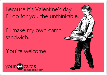 Because it's Valentine's day I'll do for you the unthinkable.  I'll make my own damn  sandwich.   You're welcome