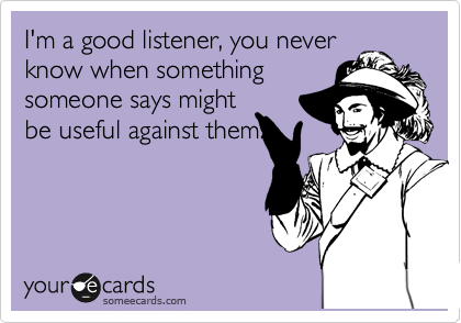 I'm a good listener, you never know when something someone says might be useful against them.