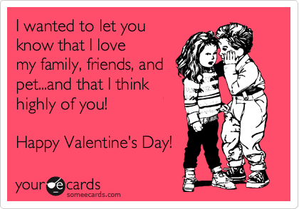 I wanted to let you know that I love my family, friends, and pet...and that I think highly of you!  Happy Valentine's Day!
