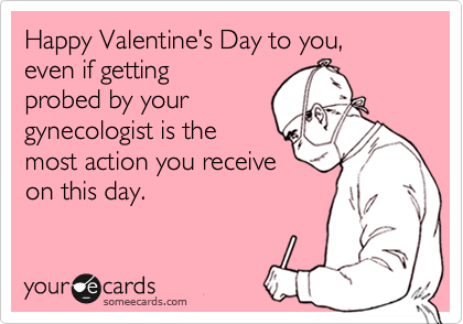 Happy Valentine's Day to you,  even if getting probed by your gynecologist is the most action you receive on this day.