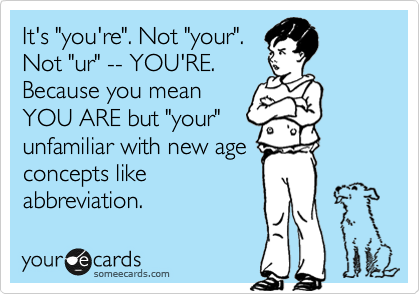 "It's ""you're"". Not ""your"". Not ""ur"" -- YOU'RE. Because you mean YOU ARE but ""your"" unfamiliar with new age concepts like abbreviation."