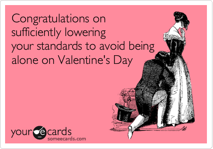 Congratulations on sufficiently lowering your standards to avoid being alone on Valentine's Day