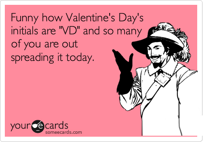 "Funny how Valentine's Day's initials are ""VD"" and so many of you are out spreading it today."