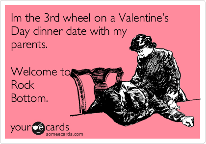 Im the 3rd wheel on a Valentine's Day dinner date with my parents.   Welcome to Rock Bottom.