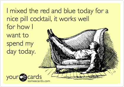 I mixed the red and blue today for a nice pill cocktail, it works well for how I want to spend my day today.