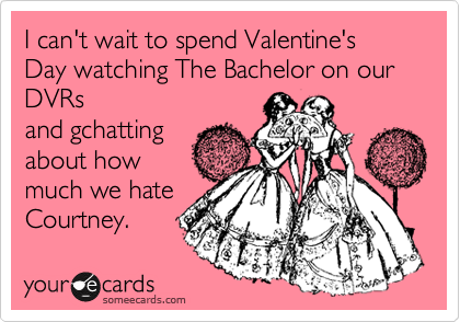 I can't wait to spend Valentine's Day watching The Bachelor on our DVRs and gchatting about how much we hate Courtney.