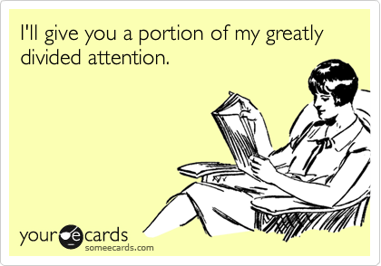 I'll give you a portion of my greatly divided attention.