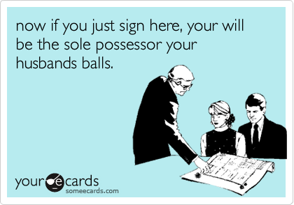 now if you just sign here, your will be the sole possessor your husbands balls.