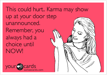 This could hurt.. Karma may show up at your door step unannounced. Remember, you always had a choice until NOW!