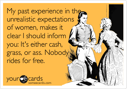 My past experience in the unrealistic expectations  of women, makes it clear I should inform you: It's either cash, grass, or ass. Nobody rides for free.