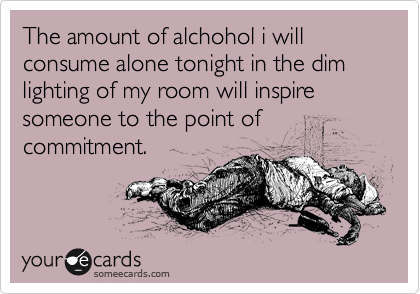 The amount of alchohol i will consume alone tonight in the dim lighting of my room will inspire someone to the point of commitment.