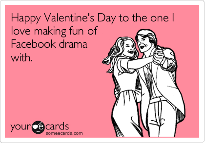 Happy Valentine's Day to the one I love making fun of Facebook drama with.