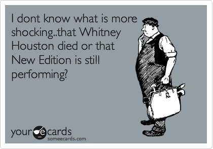 I dont know what is more shocking..that Whitney Houston died or that New Edition is still performing?