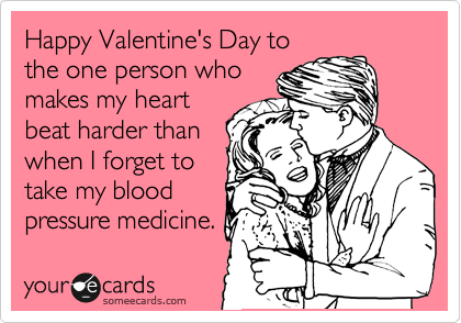 Happy Valentine's Day to the one person who makes my heart beat harder than when I forget to take my blood pressure medicine.