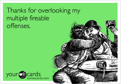 Thanks for overlooking my  multiple fireable  offenses.