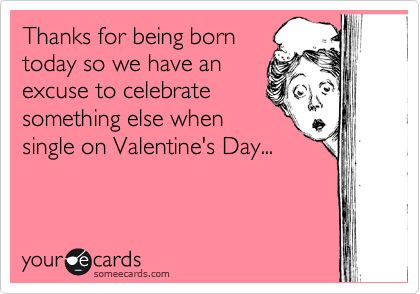 Thanks for being born today so we have an excuse to celebrate something else when single on Valentine's Day...