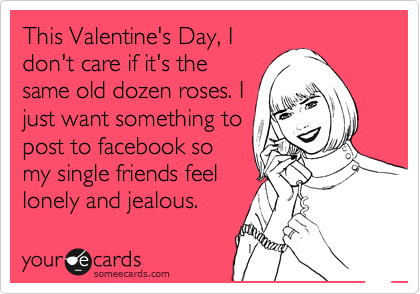 This Valentine's Day, I don't care if it's the same old dozen roses. I just want something to post to facebook so my single friends feel lonely and jealous.