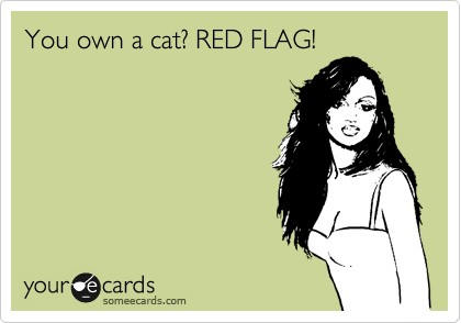You own a cat? RED FLAG!