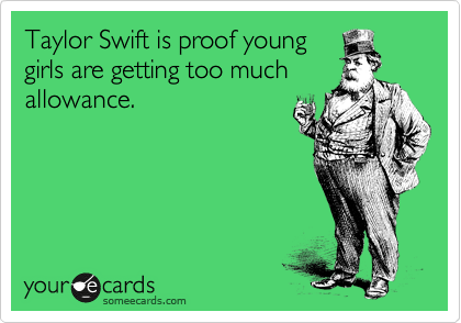 Taylor Swift is proof young girls are getting too much allowance.