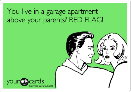 You live in a garage apartment above your parents? RED FLAG!