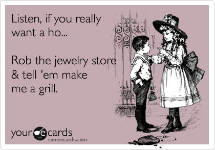 Listen, if you really want a ho...  Rob the jewelry store  & tell 'em make  me a grill.