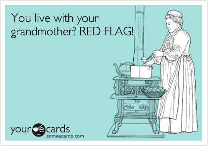 You live with your grandmother? RED FLAG!