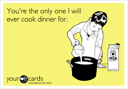 You're the only one I will ever cook dinner for.