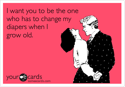 I want you to be the one who has to change my diapers when I grow old.