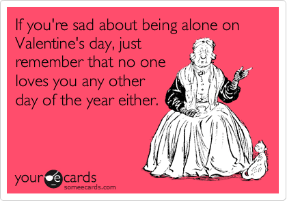 If you're sad about being alone on Valentine's day, just remember that no one loves you any other day of the year either.