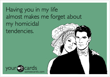 Having you in my life  almost makes me forget about my homicidal tendencies.