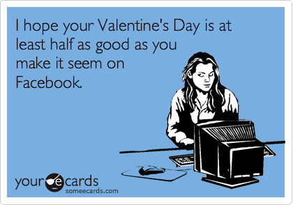 I hope your Valentine's Day is at least half as good as you make it seem on Facebook.